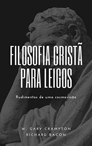 Filosofia cristã para leigos: Rudimentos de uma cosmovisão