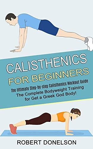 Calisthenics for Beginners: The Complete Bodyweight Training for Get a Greek God Body! (The Ultimate Step-by-step Calisthenics Workout Guide)