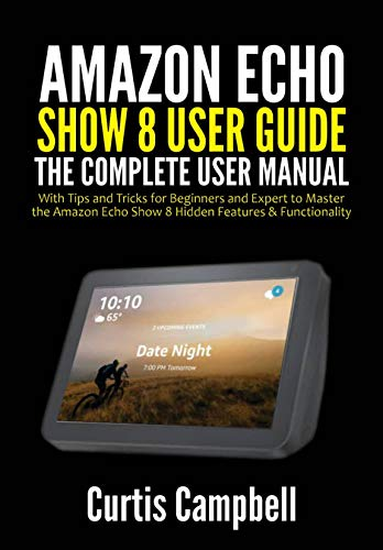 Amazon Echo Show 8 User Guide: The Complete User Manual with Tips and Tricks for Beginners and Expert to Master the Amazon Echo Show 8 Hidden Features & Functionality (English Edition)