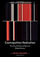 Cosmopolitan Radicalism: The Visual Politics of Beirut's Global Sixties (The Global Middle East, Series Number 13)