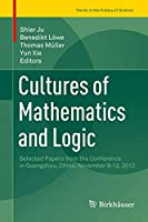 Cultures of Mathematics and Logic: Selected Papers from the Conference in Guangzhou, China, November 9-12, 2012 (Trends in the History of Science)