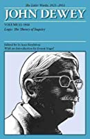 John Dewey The Later Works, 1925-1953: 1938: Logic: The Theory of Inquiry (Collected Works of John Dewey 1882-1953)