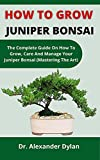 How To Grow Juniper Bonsai: The Complete Guide On How To Grow, Care And Manage Your Juniper Bonsai (Mastering The Art) (English Edition)