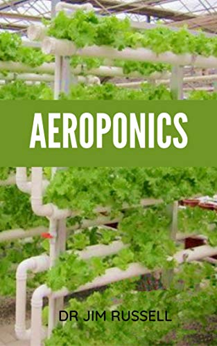 AEROPONICS : The Beginner's Guide To Building Your Own Aeroponics System To Grow Fruits ,Vegetables and Herbs (English Edition)