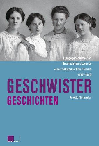 Geschwistergeschichten: Alltagsgeschichte des Geschwisternetzwerks einer Schweizer Pfarrfamilie 1910-1950