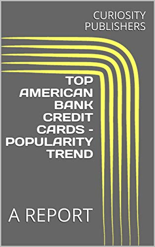 TOP AMERICAN BANK CREDIT CARDS – POPULARITY TREND: A REPORT