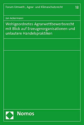 Wohlgeordnetes Agrarwettbewerbsrecht mit Blick auf Erzeugerorganisationen und unlautere Handelspraktiken (Forum Umwelt, Agrar Und Klimaschutzrecht, Band 18)