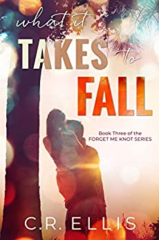 What it Takes to Fall (Forget Me Knot Series Book 3) by [C.R. Ellis]