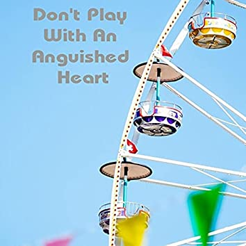 Don't Play with an Anguished Heart