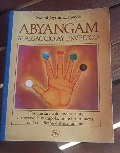 Abyangam: massaggio ayurvedico. Conquistare e donare la salute attraverso le manipolazioni e i trattamenti della medicina olistica indiana