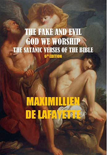 THE FAKE AND EVIL GOD WE WORSHIP, THE SATANIC VERSES OF THE BIBLE. 6th Edition,