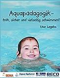 Aquapädagogik: Früh, sicher und vielseitig schwimmen! - Uwe Legahn