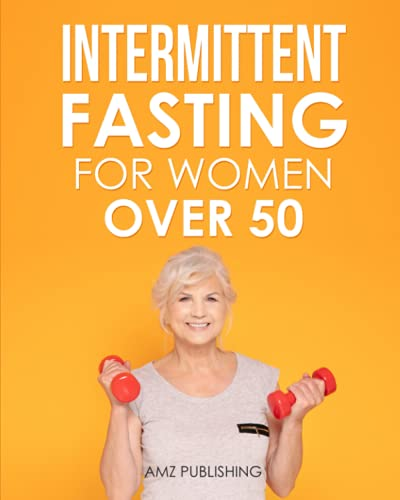 Intermittent Fasting for Women Over 50: A Perfect Guide to Losing Weight and Recharge Your Metabolism and Renew Your Health (Intermittent Fasting Books)