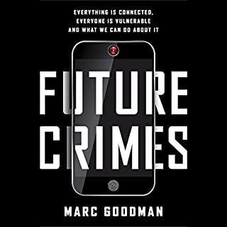 Future Crimes     Everything Is Connected, Everyone Is Vulnerable and What We Can Do About It              By:                                                                                                                                 Marc Goodman                               Narrated by:                                                                                                                                 Robertson Dean,                                                                                        Marc Goodman                      Length: 20 hrs and 9 mins     1,515 ratings     Overall 4.6