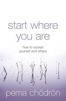 Start Where You Are: How to accept yourself and others by [Pema Chödrön]