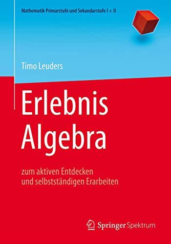 Erlebnis Algebra: zum aktiven Entdecken und selbstständigen Erarbeiten (Mathematik Primarstufe und Sekundarstufe I + II)