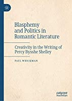 Blasphemy and Politics in Romantic Literature: Creativity in the Writing of Percy Bysshe Shelley
