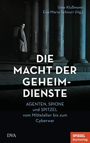 Die Macht der Geheimdienste: Agenten, Spione und Spitzel vom Mittelalter bis zum Cyberwar  - Ein SPIEGEL-Buch