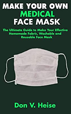 MAKE YOUR OWN MEDICAL FACE MASK: The Ultimate Guide to Make Your Effective Homemade Fabric, Washable and Reusable Face Mask