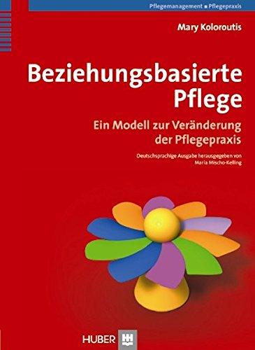 Beziehungsbasierte Pflege: Ein Modell zur Veränderung der Pflegepraxis: Ein Modell zur Vernderung der Pflegepraxis