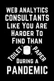Web Analytics Consultants Like You Are Harder To Find Than Toilet Paper During A Pandemic: Funny Gag Lined Notebook For Web Analytics Consultant, A ... cover, Christmas,Birthday Present From Staff