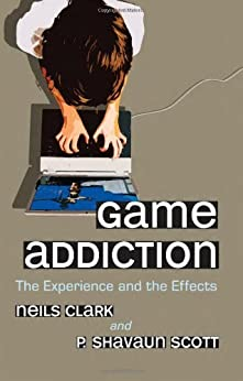 [Neils Clark, P. Shavaun Scott]のGame Addiction: The Experience and the Effects (English Edition)