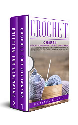 Crochet: 2 Books In 1: Crochet For Beginners, Knitting For Beginners. A Complete Step-By-Step Guide With Illustrations, Picture And Patterns To Start Creating With Wool And Knitting Needles.