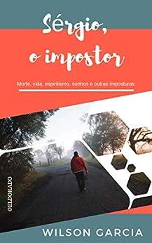 Sérgio, o impostor: Morte, vida, espiritismo, sonhos e outras imposturas por [Wilson Garcia]