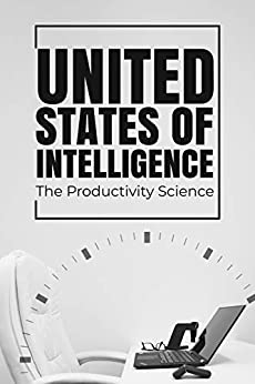 United States of Intelligence | The Productivity Science: 10X Your Productivity: Boost your Focus, Time Management, Self-Discipline and Eliminate Procrastination. Take action and be Successful. by [Dean Justice, Yazmin Firkins]