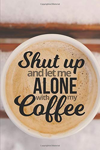 Shut Up and Let Me Alone With My Coffee - Notebook & Journal