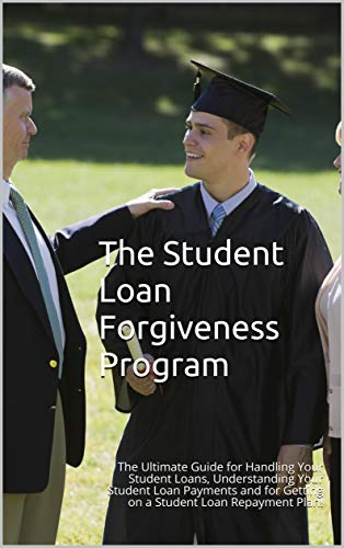 The Student Loan Forgiveness Program: The Ultimate Guide for Handling Your Student Loans, Understanding Your Student Loan Payments and for Getting on a Student Loan Repayment Plan!