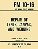 Repair of Tents, Canvas, and Webbing - FM 10-16 US Army Field Manual (1974 Civilian Reference Edition): Unabridged Handbook on Maintenance of Shelters and Tentage Fabrics (Military Outdoors Skills)