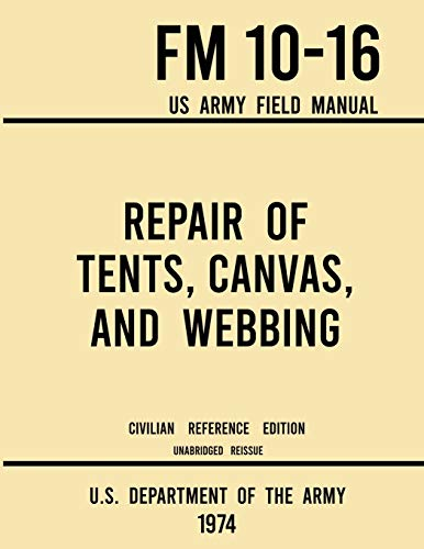 Compare Textbook Prices for Repair of Tents, Canvas, and Webbing - FM 10-16 US Army Field Manual 1974 Civilian Reference Edition: Unabridged Handbook on Maintenance of Shelters and Tentage Fabrics Military Outdoors Skills Legacy ed. Edition ISBN 9781643891750 by U.S. Department of the Army