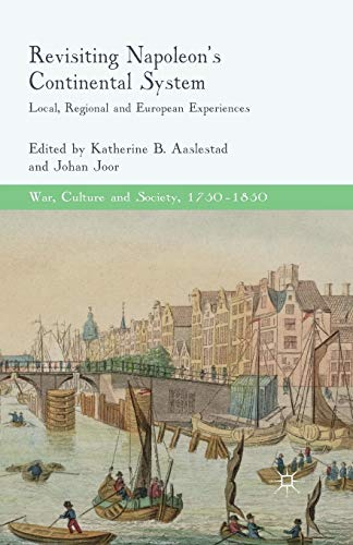 Compare Textbook Prices for Revisiting Napoleon's Continental System: Local, Regional and European Experiences War, Culture and Society, 1750 –1850 1st ed. 2015 Edition ISBN 9781349466573 by Aaslestad, K.,Joor, J.