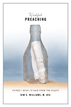 Wishful Preaching: Things I Wish I'd Said from the Pulpit by [Kim Williams]