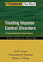 Treating Impulse Control Disorders: A Cognitive-Behavioral Therapy Program: Therapist Guide (Treatments That Work)
