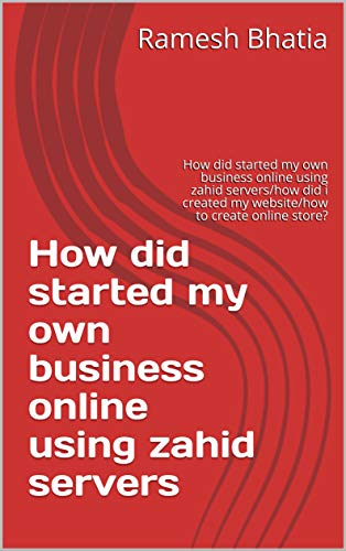 How did started my own business online using zahid servers: How did started my own business online using zahid servers/how did i created my website/how to create online store? (English Edition)