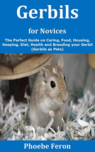 Gerbils for Novices: The Perfect Guide on Caring, Food, Housing, Keeping, Diet, Health and Breeding your Gerbil (Gerbils as Pets) (English Edition)