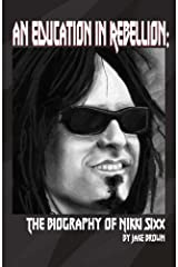 An Education in Rebellion: The Biography of Nikki Sixx Kindle Edition