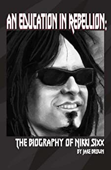 An Education in Rebellion: The Biography of Nikki Sixx by [Jake Brown]