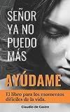 SEÑOR, YA NO PUEDO MÁS, ¡AYÚDAME!: El libro para los momentos difíciles de la vida: 2 (Libros de Autoayuda y Desarrollo Personal)