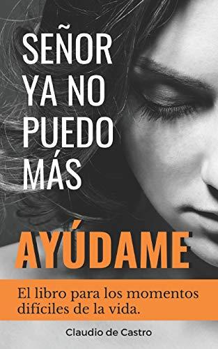 SEÑOR, YA NO PUEDO MÁS, ¡AYÚDAME!: El libro para los momentos difíciles de la vida (Libros de Autoayuda y Desarrollo Personal)