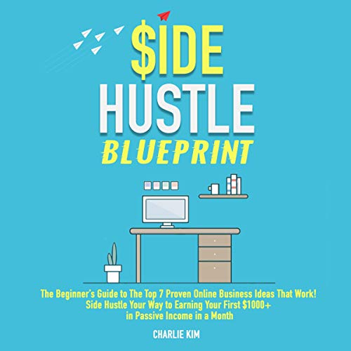 Side Hustle Blueprint: The Beginner's Guide to the Top 7 Proven Online Business Ideas That Work! Side Hustle Your Way to Earning Your First $1,000+ in Passive Income a Month