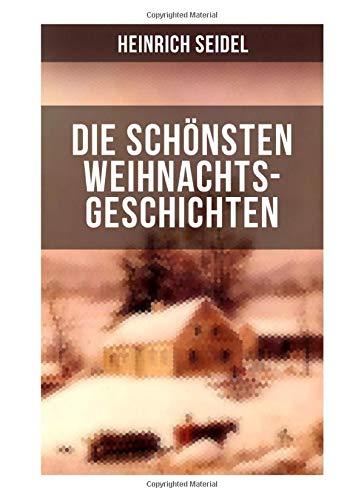 Die schönsten Weihnachtsgeschichten von Heinrich Seidel: Das Weihnachtsland + Rotkehlchen + Am See und im Schnee + Ein Weihnachtsmärchen + Eine Weihnachtsgeschichte
