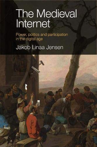 The Medieval Internet: Power, Politics and Participation in the Digital Age