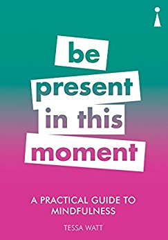 A Practical Guide to Mindfulness: Be Present in this Moment (Practical Guide Series) by [Tessa Watt]