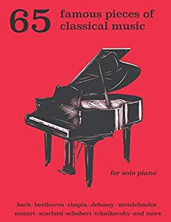 65 Famous Pieces of Classical Music for Solo Piano: Bach, Beethoven, Chopin, Debussy, Mendelssohn, Scarlatti, Schubert, Tchaikovsky and More
