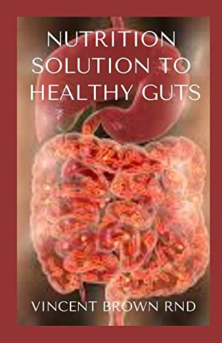 NUTRITION SOLUTION TO HEALTHY GUTS: Effective Guide On How To Treat Common Digestive Problems Nutritionally