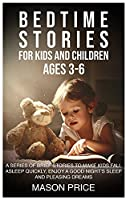 Bedtime Stories for Kids and Children Ages 3-6: A Series of Brief Stories to Make Kids Fall Asleep Quickly, Enjoy a Good Night's Sleep and Pleasing Dreams