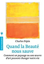 Quand la beauté nous sauve - Comment un paysage ou une oeuvre d'art peuvent changer notre vie de Charles Pépin